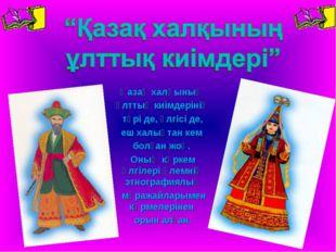 Қазақ халқының ұлттық киімдерінің түрі де, үлгісі де, еш халықтан кем болған