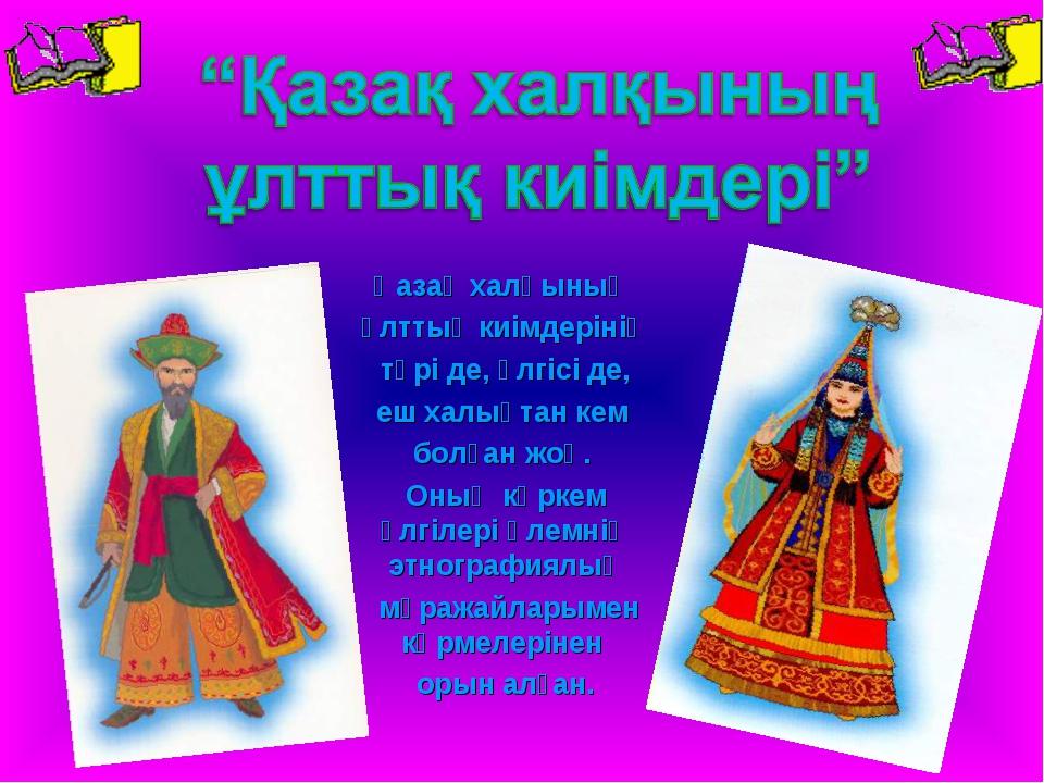 Қазақ халқының ұлттық киімдерінің түрі де, үлгісі де, еш халықтан кем болған...
