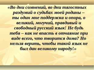 «Во дни сомнений, во дни тягостных раздумий о судьбах моей родины – ты один м