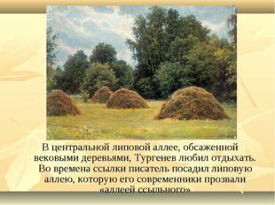 В центральной липовой аллее, обсаженной вековыми деревьями, Тургенев любил от