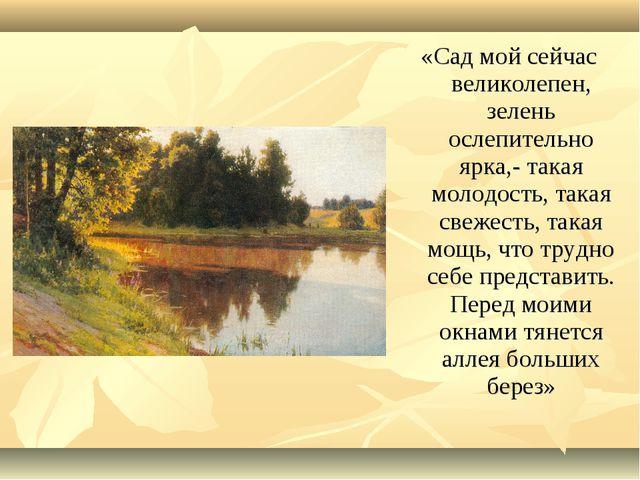 «Сад мой сейчас великолепен, зелень ослепительно ярка,- такая молодость, така...
