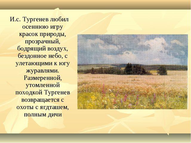 И.с. Тургенев любил осеннюю игру красок природы, прозрачный, бодрящий воздух,...