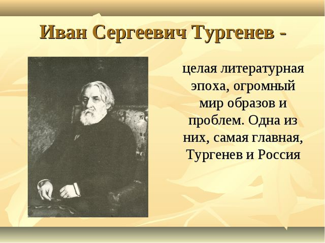Иван Сергеевич Тургенев - целая литературная эпоха, огромный мир образов и пр...