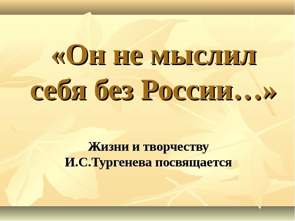 «Он не мыслил себя без России…» Жизни и творчеству И.С.Тургенева посвящается