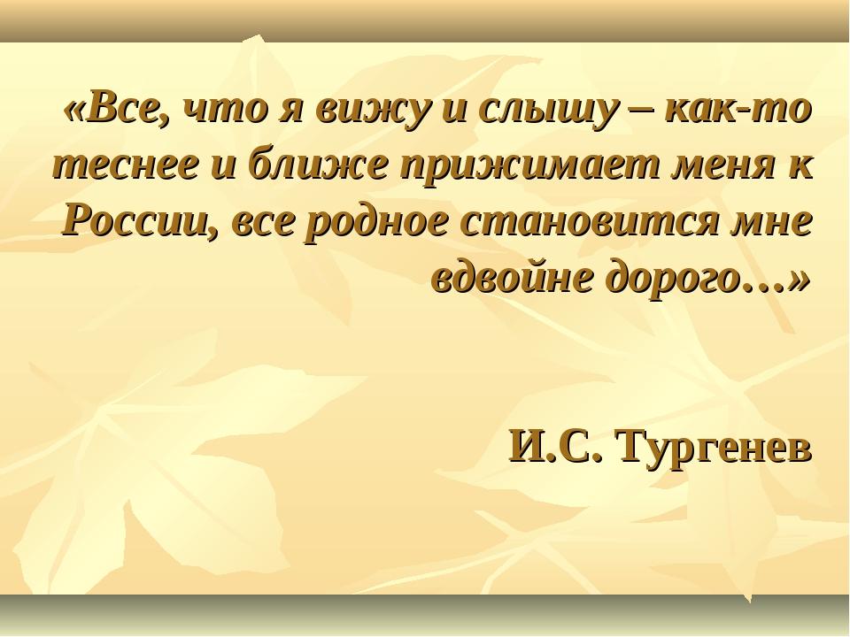 «Все, что я вижу и слышу – как-то теснее и ближе прижимает меня к России, все...