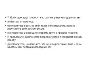 7. Если один друг попросит вас солгать ради него другому, вы: а) наотрез отк