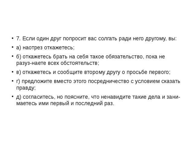 7. Если один друг попросит вас солгать ради него другому, вы: а) наотрез отк...