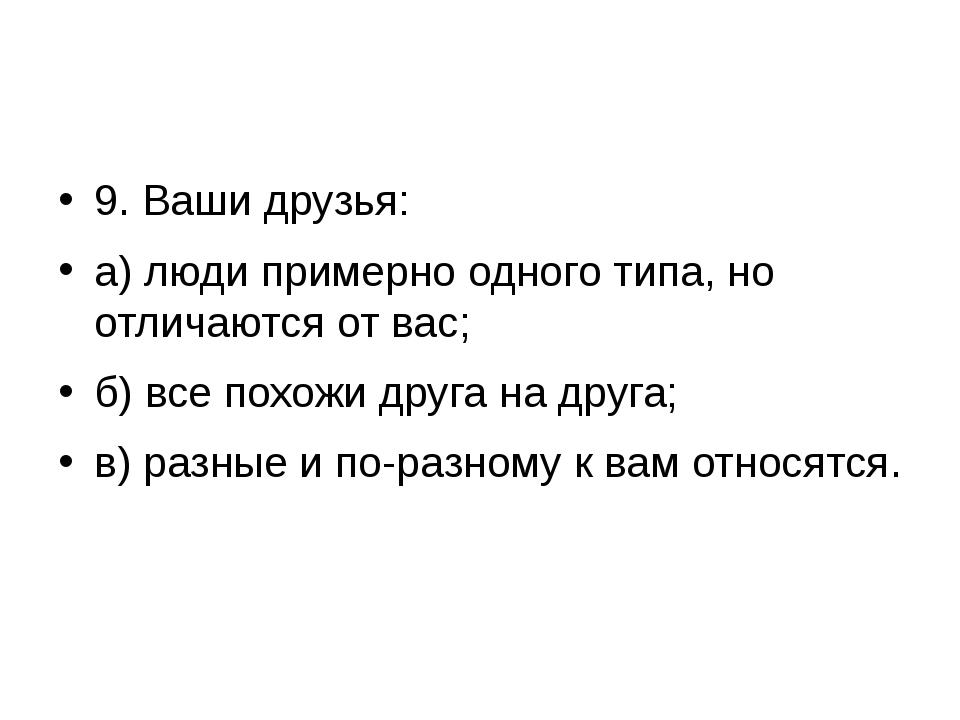 9. Ваши друзья: а) люди примерно одного типа, но отличаются от вас; б) все п...