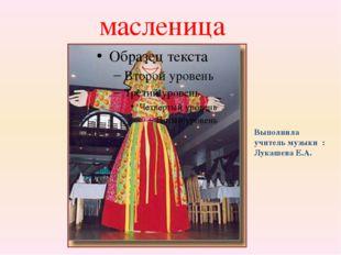 масленица Выполнила учитель музыки : Лукашева Е.А.