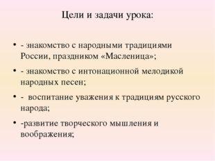 Цели и задачи урока: - знакомство с народными традициями России, праздником «
