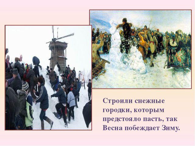 Строили снежные городки, которым предстояло пасть, так Весна побеждает Зиму.