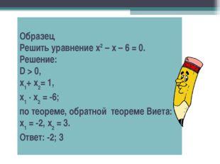 Образец Решить уравнение х2 – х – 6 = 0. Решение: D > 0, х1+ х2= 1, х1 · х2 =