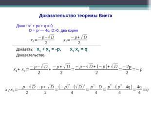 Доказательство теоремы Виета Дано : x2 + px + q = 0, D = p2 — 4q, D>0, два ко