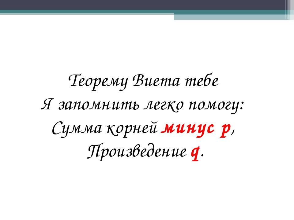 Теорему Виета тебе Я запомнить легко помогу: Сумма корней минус р, Произведен...