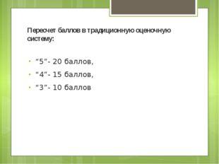 """Пересчет баллов в традиционную оценочную систему: """"5""""- 20 баллов, """"4""""- 15 бал"""