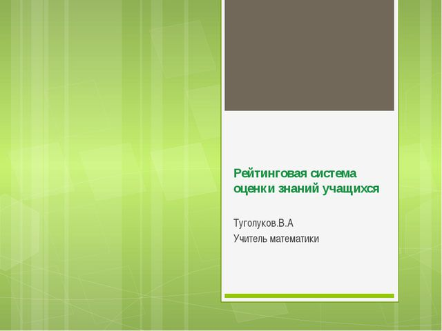 Рейтинговая система оценки знаний учащихся Туголуков.В.А Учитель математики