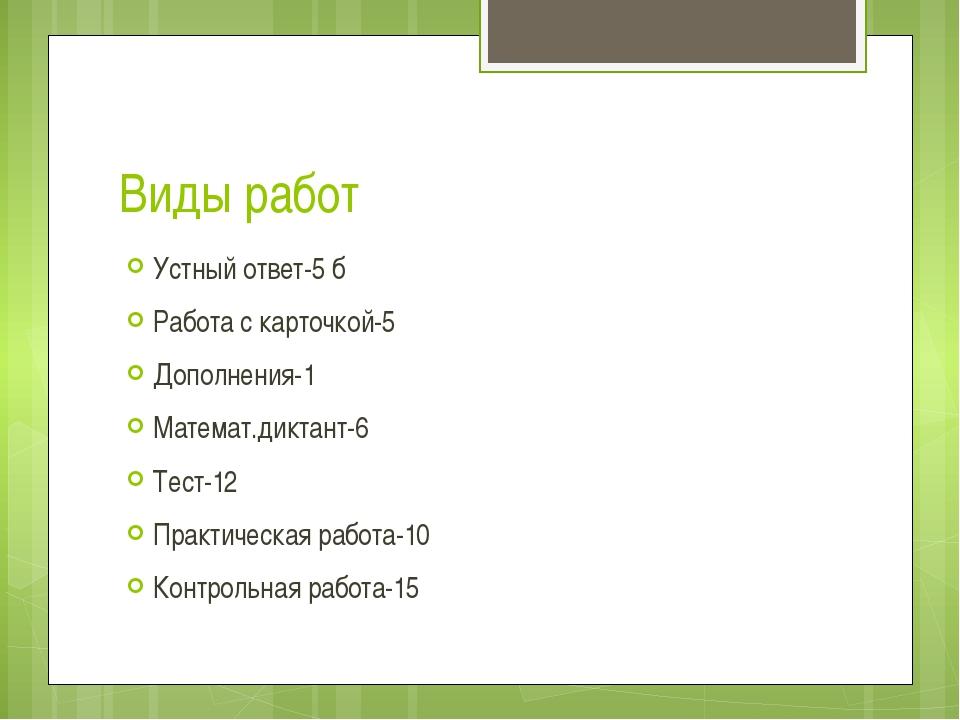 Виды работ Устный ответ-5 б Работа с карточкой-5 Дополнения-1 Математ.диктант...
