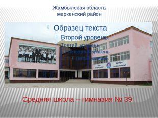 Жамбылская область меркенский район Средняя школа – гимназия № 39