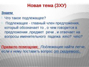 Новая тема (ЗХУ) Знаем Что такое подлежащее? Подлежащее - главный член предло