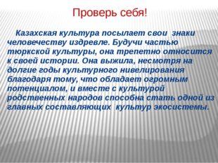 Проверь себя! Казахская культура посылает свои знаки человечеству издревле.