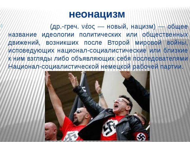 неонацизм Неонаци́зм (др.-греч. νέος — новый, нацизм) — общее название идеоло...
