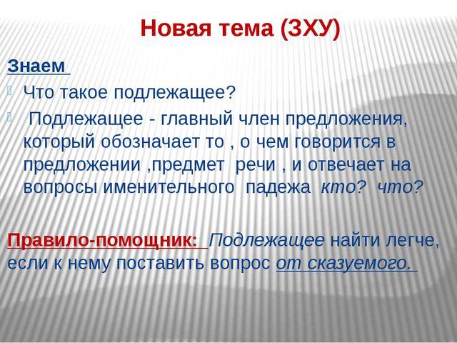 Новая тема (ЗХУ) Знаем Что такое подлежащее? Подлежащее - главный член предло...