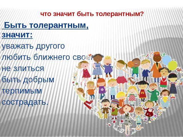 что значит быть толерантным? Быть толерантным, значит: уважать другого любит...