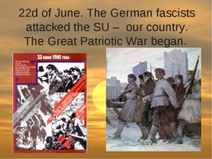 22d of June. The German fascists attacked the SU –  our country. The Great Pa