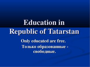 Education in Republic of Tatarstan Only educated are free. Только образованны
