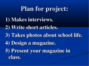 Plan for project: 1) Makes interviews. 2) Write short articles. 3) Takes phot