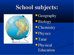 School subjects: Geography Biology Chemistry Physics Tatar Physical Education
