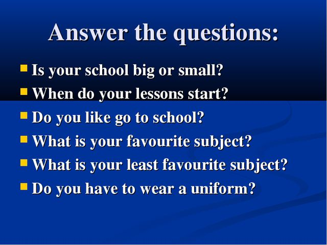 Answer the questions: Is your school big or small? When do your lessons start...