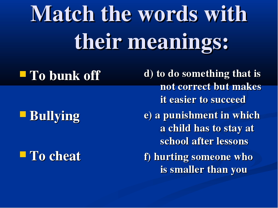 Match the words with their meanings: To bunk off Bullying To cheat d) to do s...