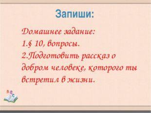 Запиши: Домашнее задание: 1.§ 10, вопросы. 2.Подготовить рассказ о добром чел