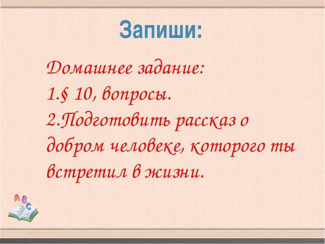 Запиши: Домашнее задание: 1.§ 10, вопросы. 2.Подготовить рассказ о добром чел...