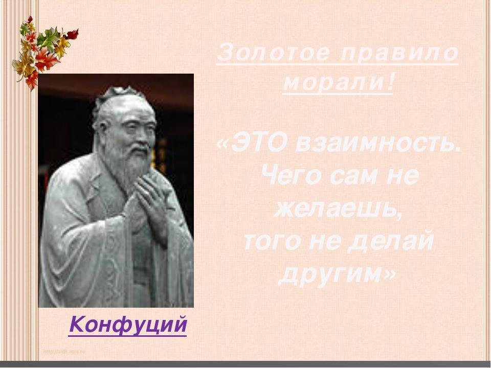 Конфуций Золотое правило морали! «ЭТО взаимность. Чего сам не желаешь, того н...