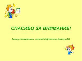 СПАСИБО ЗА ВНИМАНИЕ! Автор-составитель: логопед-дефектолог Шевчук Л.В.