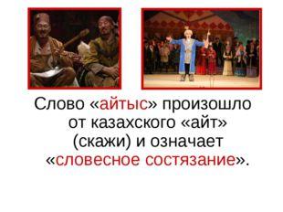 Слово «айтыс» произошло от казахского «айт» (скажи) и означает «словесное сос