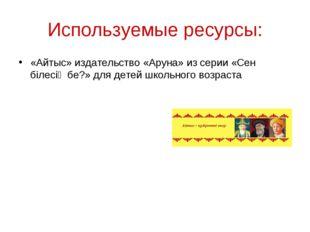 Используемые ресурсы: «Айтыс» издательство «Аруна» из серии «Сен білесің бе?»