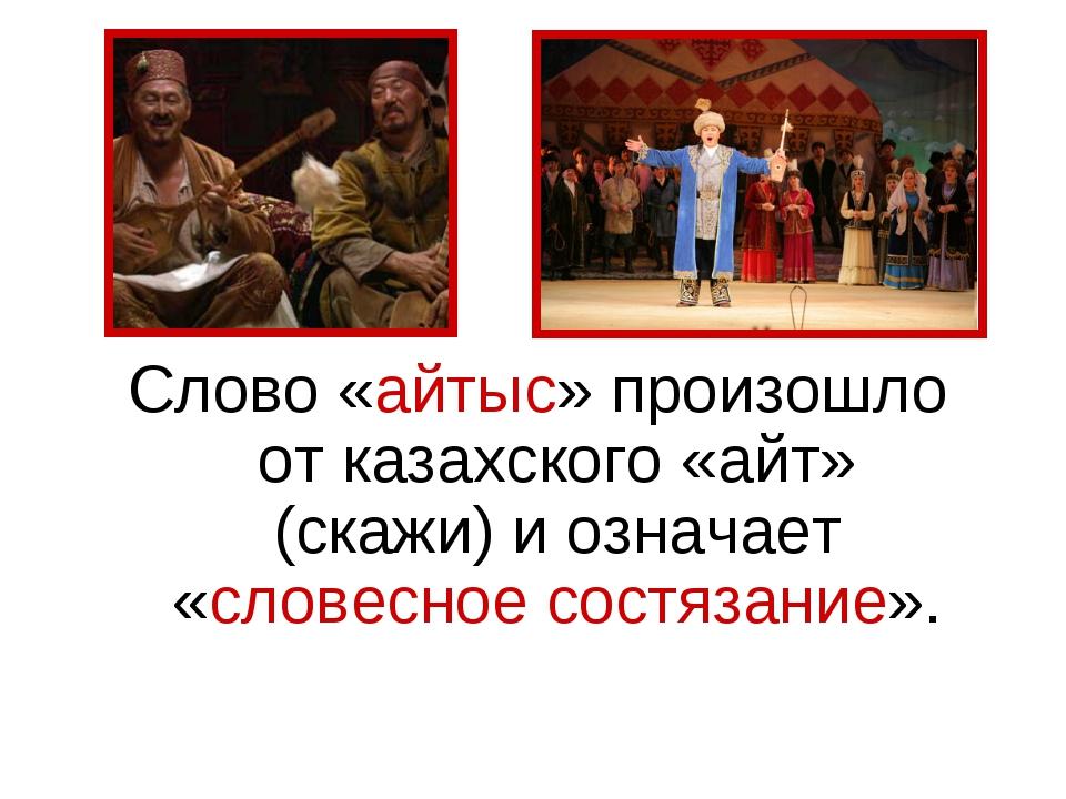 Слово «айтыс» произошло от казахского «айт» (скажи) и означает «словесное сос...