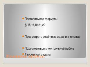 Домашнее задание: Повторить все формулы § 15,16,19,21,22 Просмотреть решённые