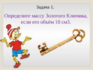 Задача 1. Определите массу Золотого Ключика, если его объём 10 см3.