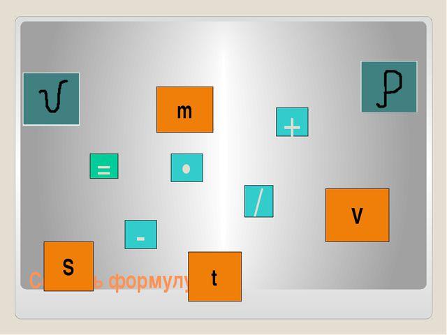Составь формулу: S • + / - m V t =