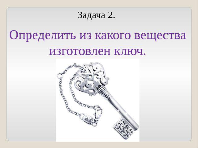Задача 2. Определить из какого вещества изготовлен ключ.