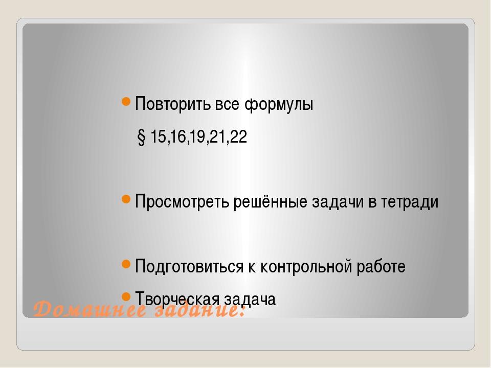Домашнее задание: Повторить все формулы § 15,16,19,21,22 Просмотреть решённые...