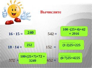 Вычислите 16 ∙ 15 = 542 = 18 ∙ 14 = 152 = 572 = 652 = 240 252 100∙(25+7)+72 =