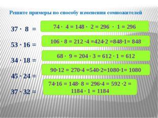 Решите примеры по способу изменения сомножителей 37 ∙ 8 = 53 ∙ 16 = 34 ∙ 18 =