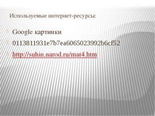 Используемые интернет-ресурсы: Google картинки 0113811931e7b7ea6065023992b6cf