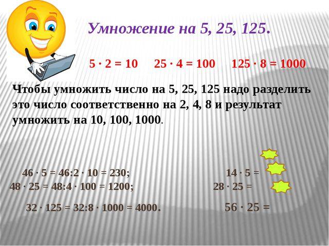Умножение на 5, 25, 125. 5 ∙ 2 = 10 25 ∙ 4 = 100 125 ∙ 8 = 1000 46 ∙ 5 = 46:2...