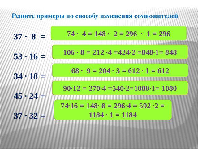 Решите примеры по способу изменения сомножителей 37 ∙ 8 = 53 ∙ 16 = 34 ∙ 18 =...